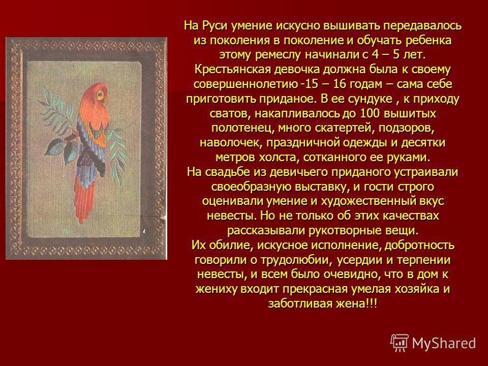 На Руси умение искусно вышивать передавалось из поколения в поколение и обучать ребенка этому ремеслу начинали с 4 – 5 лет. Крестьянская девочка должна была к своему совершеннолетию -15 – 16 годам – сама себе приготовить приданое. В ее сундуке, к при