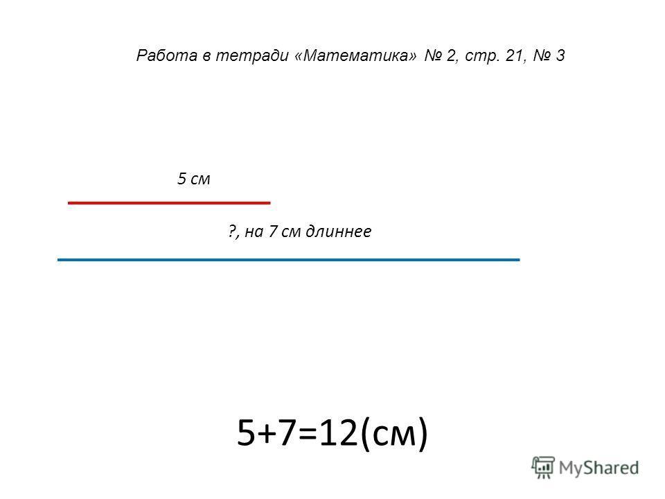 5+7=12(см) 5 см ?, на 7 см длиннее Работа в тетради «Математика» 2, стр. 21, 3