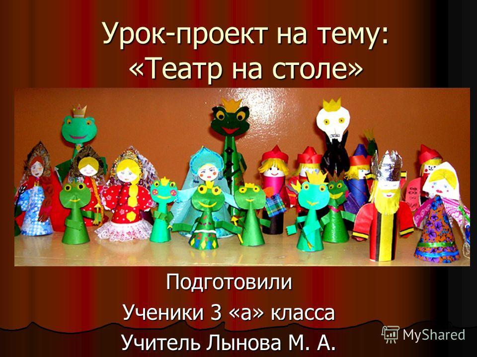 Урок-проект на тему: «Театр на столе» Подготовили Ученики 3 «а» класса Учитель Лынова М. А.