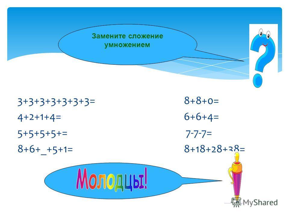 7 Замените сложение умножением 3+3+3+3+3+3+3= 8+8+0= 4+2+1+4= 6+6+4= 5+5+5+5+= 7-7-7= 8+6+_+5+1= 8+18+28+38=