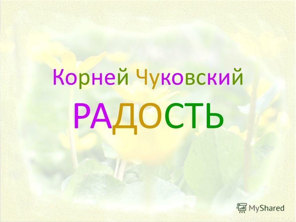 Корней Чуковский РАДОСТЬ