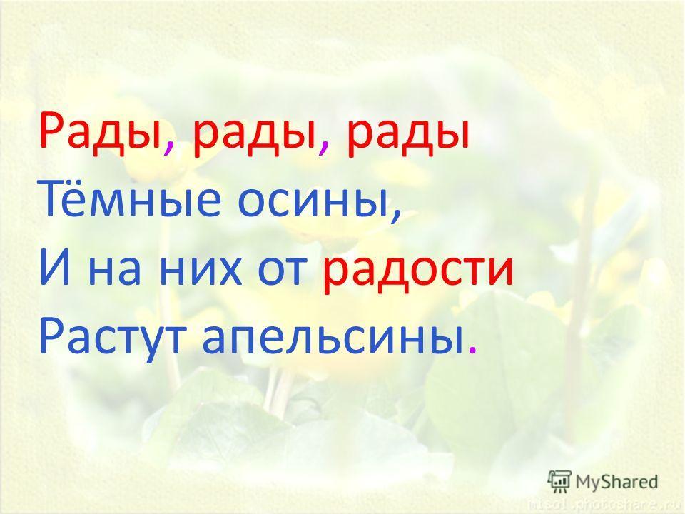 Рады, рады, рады Тёмные осины, И на них от радости Растут апельсины.