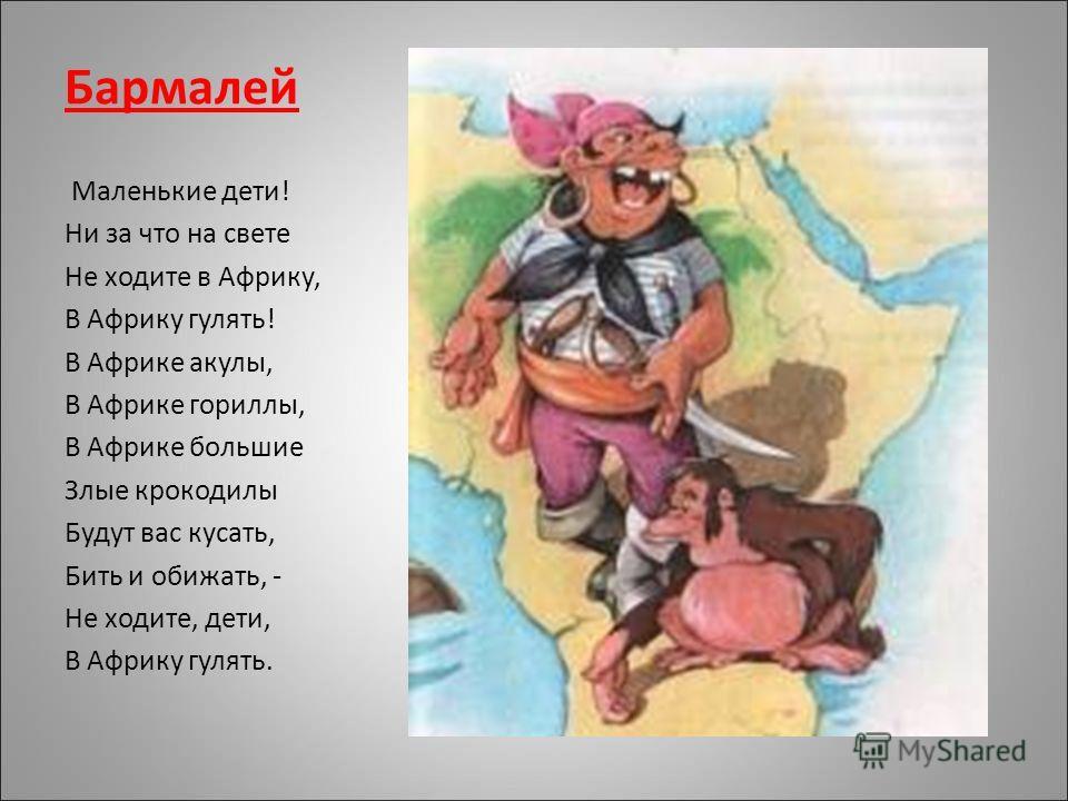 Бармалей Маленькие дети! Ни за что на свете Не ходите в Африку, В Африку гулять! В Африке акулы, В Африке гориллы, В Африке большие Злые крокодилы Будут вас кусать, Бить и обижать, - Не ходите, дети, В Африку гулять.