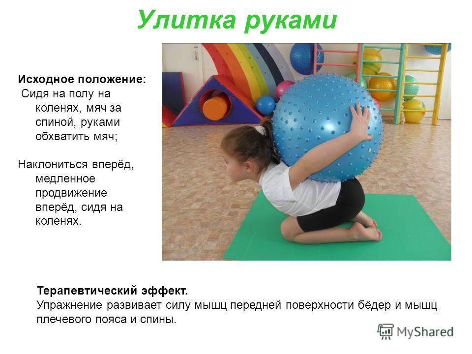 Улитка руками Исходное положение: Сидя на полу на коленях, мяч за спиной, руками обхватить мяч; Наклониться вперёд, медленное продвижение вперёд, сидя на коленях. Терапевтический эффект. Упражнение развивает силу мышц передней поверхности бёдер и мыш