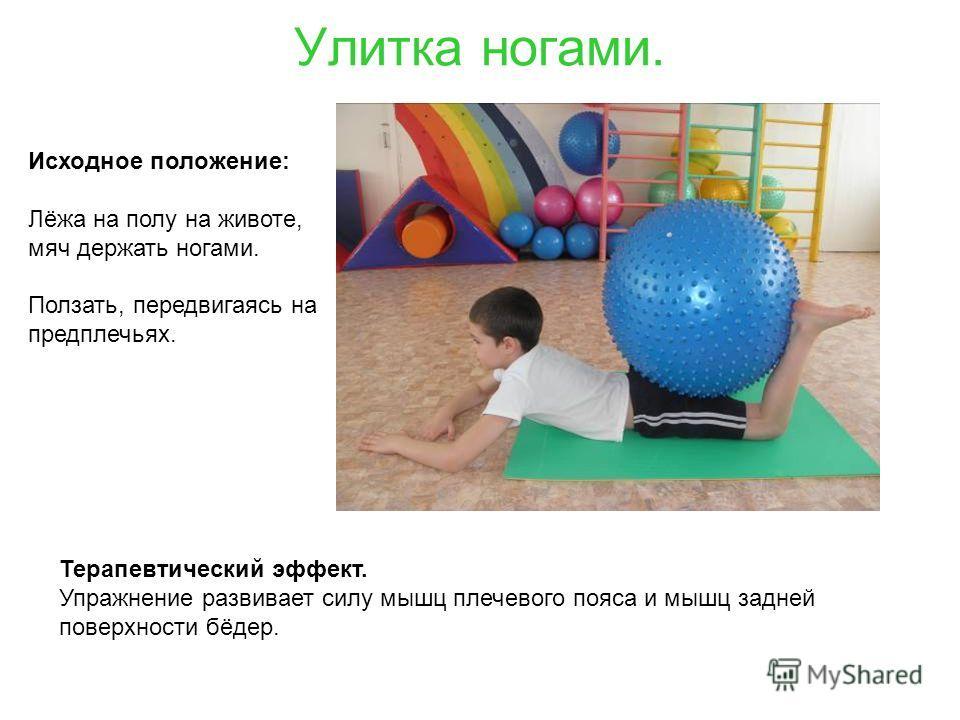 Улитка ногами. Терапевтический эффект. Упражнение развивает силу мышц плечевого пояса и мышц задней поверхности бёдер. Исходное положение: Лёжа на полу на животе, мяч держать ногами. Ползать, передвигаясь на предплечьях.