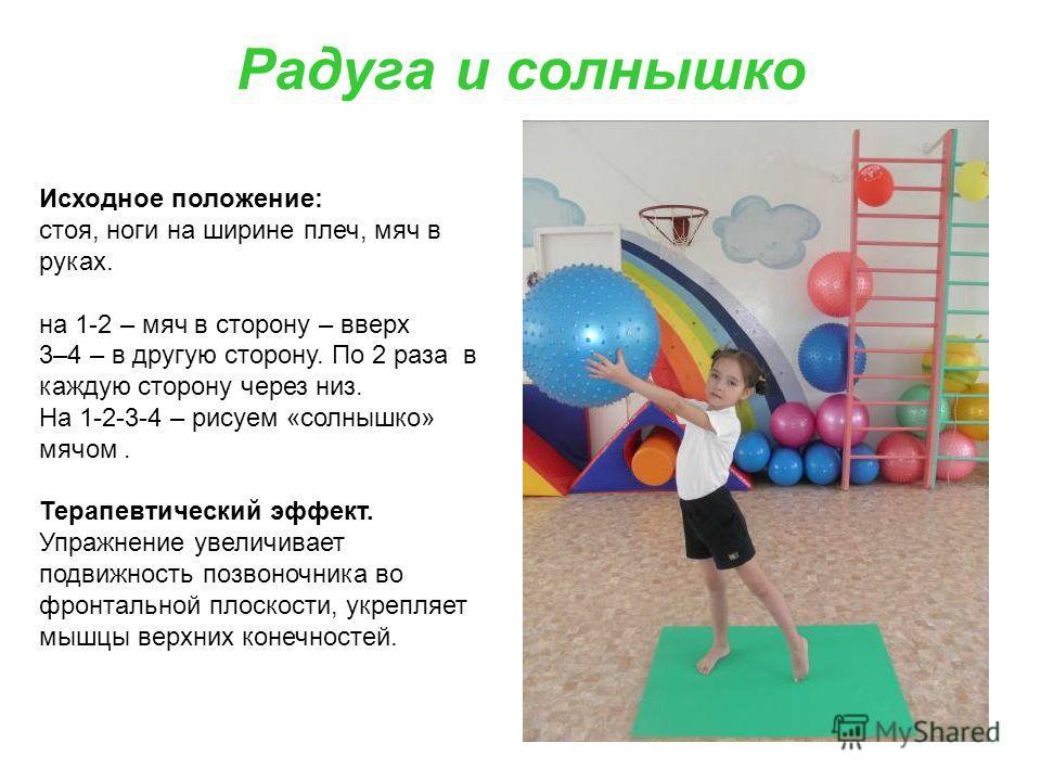 Радуга и солнышко Исходное положение: стоя, ноги на ширине плеч, мяч в руках. на 1-2 – мяч в сторону – вверх 3–4 – в другую сторону. По 2 раза в каждую сторону через низ. На 1-2-3-4 – рисуем «солнышко» мячом. Терапевтический эффект. Упражнение увелич