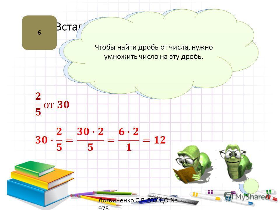 Вставка рисунка 6 Нахождение дроби от числа Чтобы найти дробь от числа, нужно умножить число на эту дробь. Логвиненко С.Р. ГОУ ЦО 975