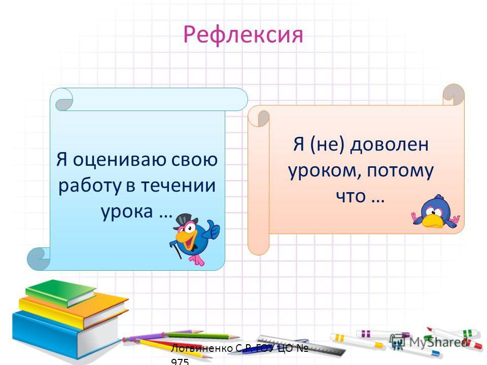 Рефлексия Я оцениваю свою работу в течении урока … Я (не) доволен уроком, потому что … Логвиненко С.Р. ГОУ ЦО 975
