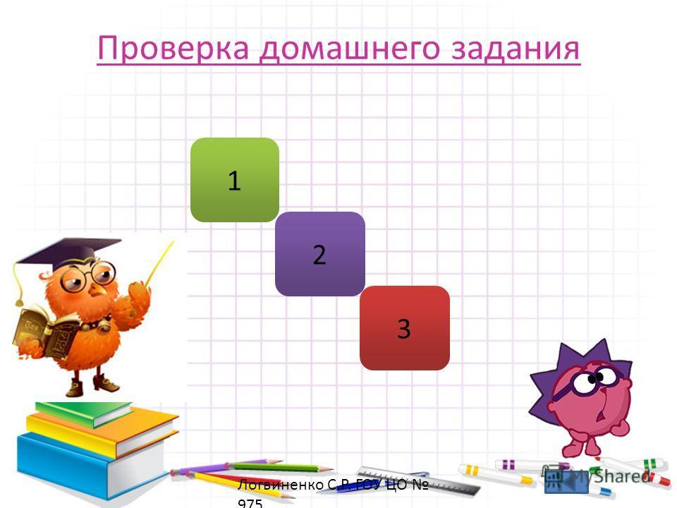 Проверка домашнего задания 1 2 3 Логвиненко С.Р. ГОУ ЦО 975