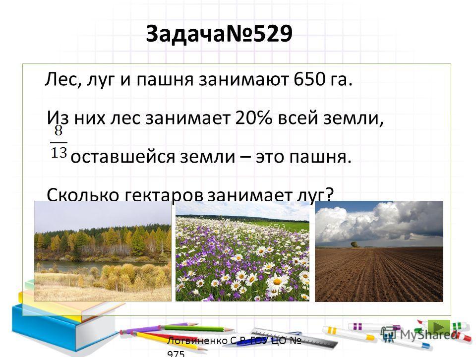 Задача529 Лес, луг и пашня занимают 650 га. Из них лес занимает 20 всей земли, оставшейся земли – это пашня. Сколько гектаров занимает луг? Логвиненко С.Р. ГОУ ЦО 975