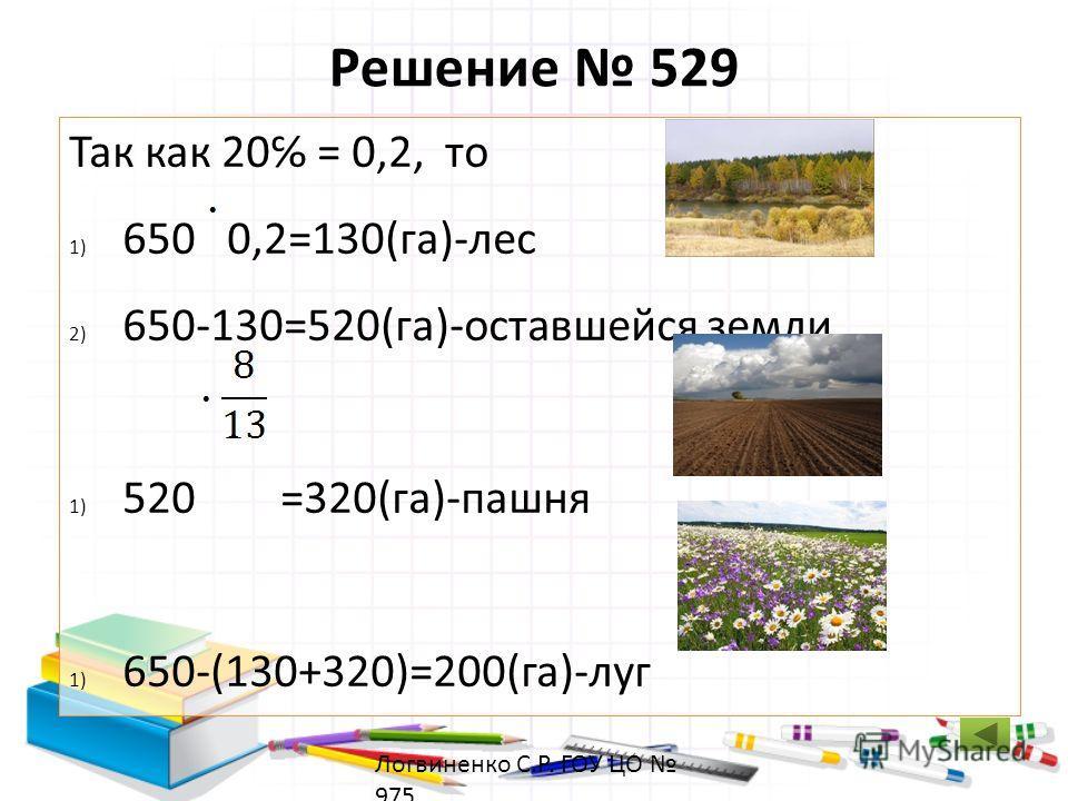 Решение 529 Так как 20 = 0,2, то 1) 650 0,2=130(га)-лес 2) 650-130=520(га)-оставшейся земли 1) 520 =320(га)-пашня 1) 650-(130+320)=200(га)-луг Ответ: 200 га занимает луг. Логвиненко С.Р. ГОУ ЦО 975