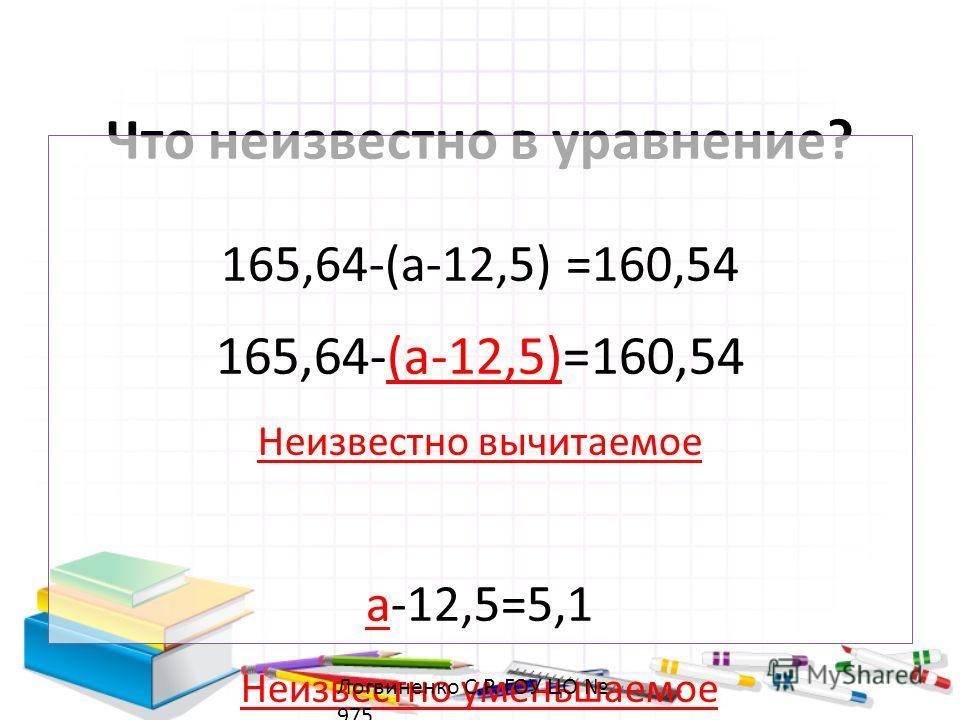 Что неизвестно в уравнение? 165,64-(a-12,5) =160,54 Неизвестно вычитаемое a-12,5=5,1 Неизвестно уменьшаемое Логвиненко С.Р. ГОУ ЦО 975