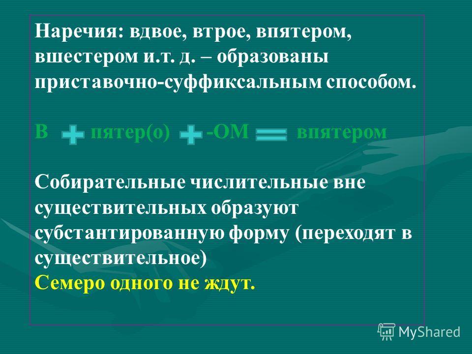Наречия: вдвое, втрое, впятером, вшестером и.т. д. – образованы приставочно-суффиксальным способом. В пятер(о) -ОМ впятером Собирательные числительные вне существительных образуют субстантированную форму (переходят в существительное) Семеро одного не