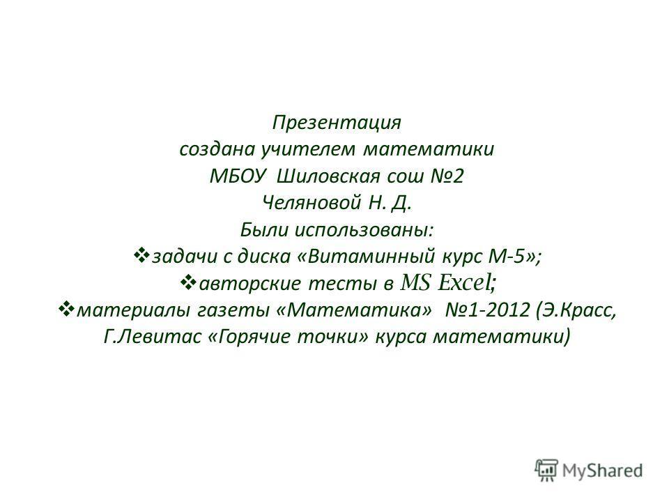 Презентация создана учителем математики МБОУ Шиловская сош 2 Челяновой Н. Д. Были использованы: задачи с диска «Витаминный курс М-5»; авторские тесты в MS Excel; материалы газеты «Математика» 1-2012 (Э.Красс, Г.Левитас «Горячие точки» курса математик