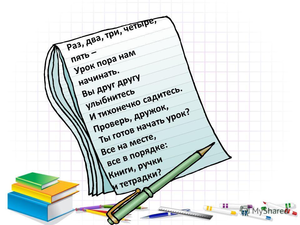 Раз, два, три, четыре, пять – Урок пора нам начинать. Вы друг другу улыбнитесь И тихонечко садитесь. Проверь, дружок, Ты готов начать урок? Все на месте, все в порядке: Книги, ручки и тетрадки?