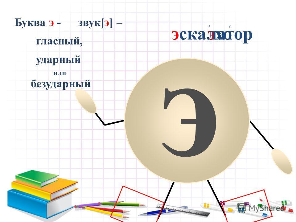 э ' эхо Буква э -звук[э] – гласный, ударный или безударный эскалатор '