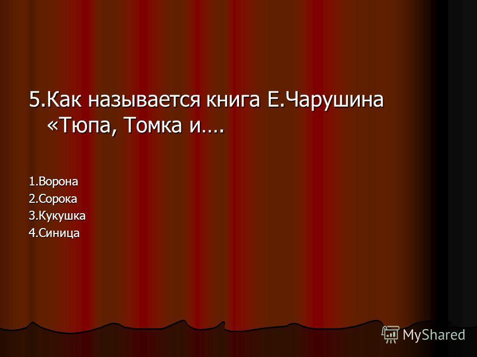 5.Как называется книга Е.Чарушина «Тюпа, Томка и…. 1.Ворона2.Сорока3.Кукушка4.Синица