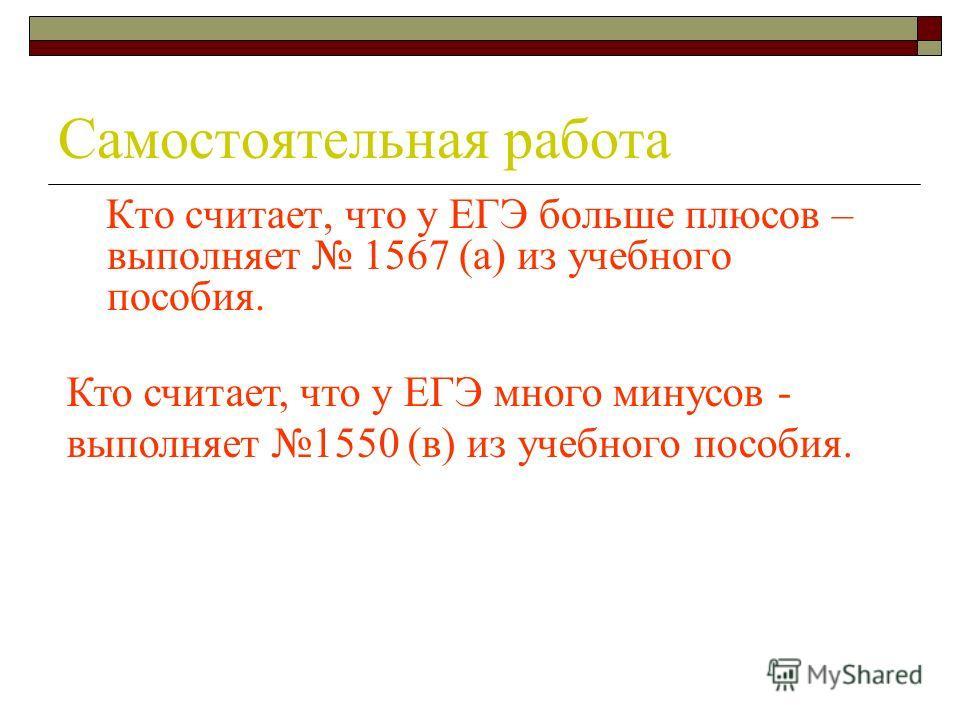Самостоятельная работа Кто считает, что у ЕГЭ больше плюсов – выполняет 1567 (а) из учебного пособия. Кто считает, что у ЕГЭ много минусов - выполняет 1550 (в) из учебного пособия.