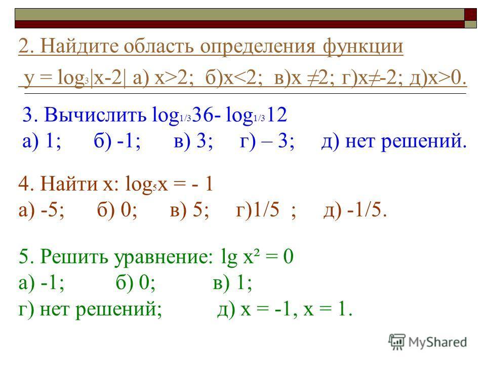 2. Найдите область определения функции у = log 3 |x-2| а) х>2; б)х 0. 3. Вычислить log 1/3 36- log 1/3 12 а) 1; б) -1; в) 3; г) – 3; д) нет решений. 4. Найти х: log 5 х = - 1 а) -5; б) 0; в) 5; г)1/5 ; д) -1/5. 5. Решить уравнение: lg х² = 0 а) -1; б