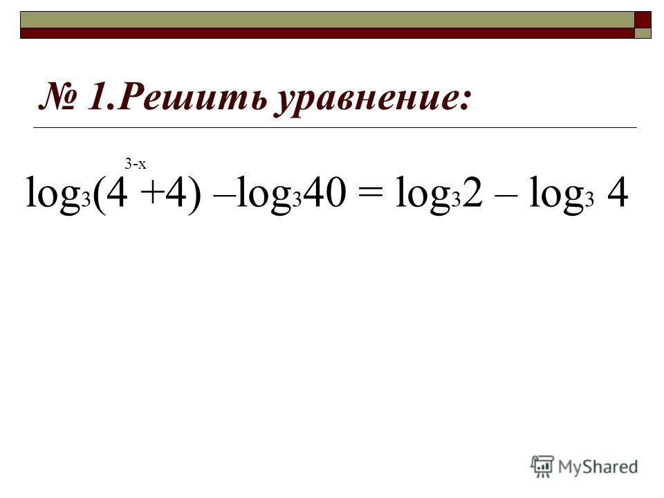 1.Решить уравнение: log 3 (4 +4) –log 3 40 = log 3 2 – log 3 4 3-х