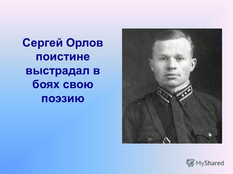 Сергей Орлов поистине выстрадал в боях свою поэзию