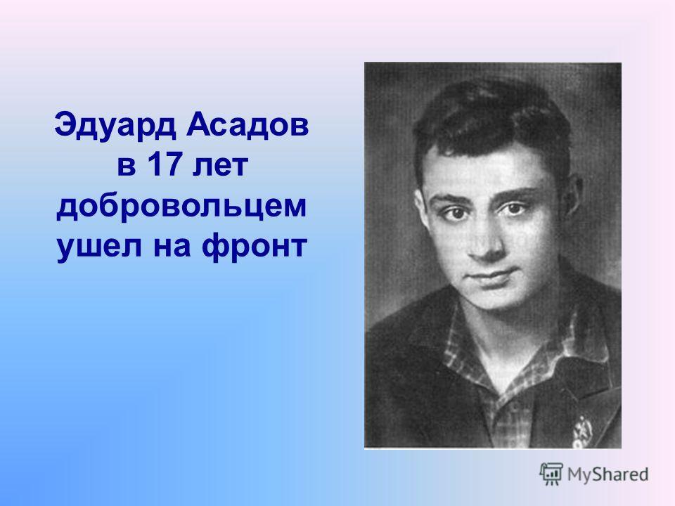Эдуард Асадов в 17 лет добровольцем ушел на фронт