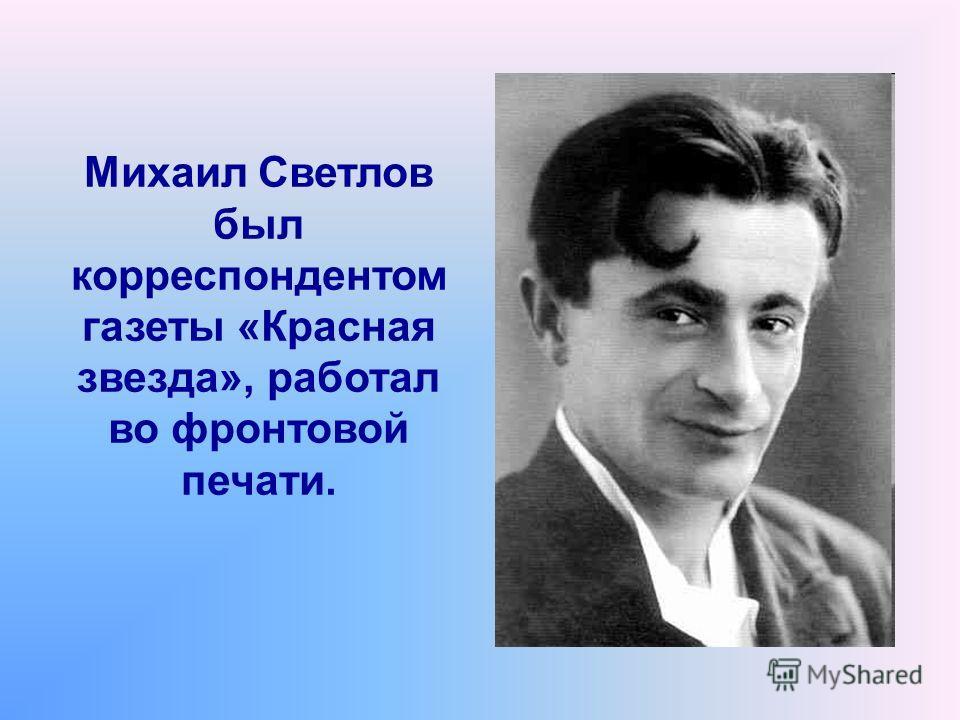 Михаил Светлов был корреспондентом газеты «Красная звезда», работал во фронтовой печати.
