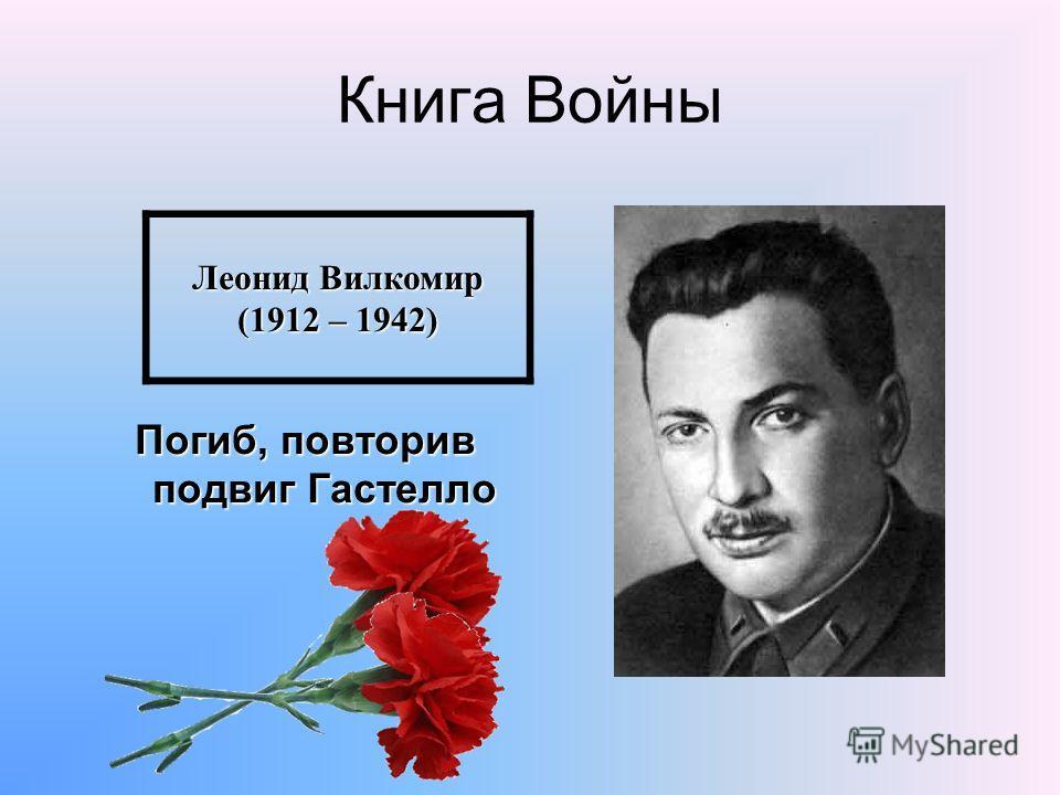 Книга Войны Погиб, повторив подвиг Гастелло Леонид Вилкомир (1912 – 1942)