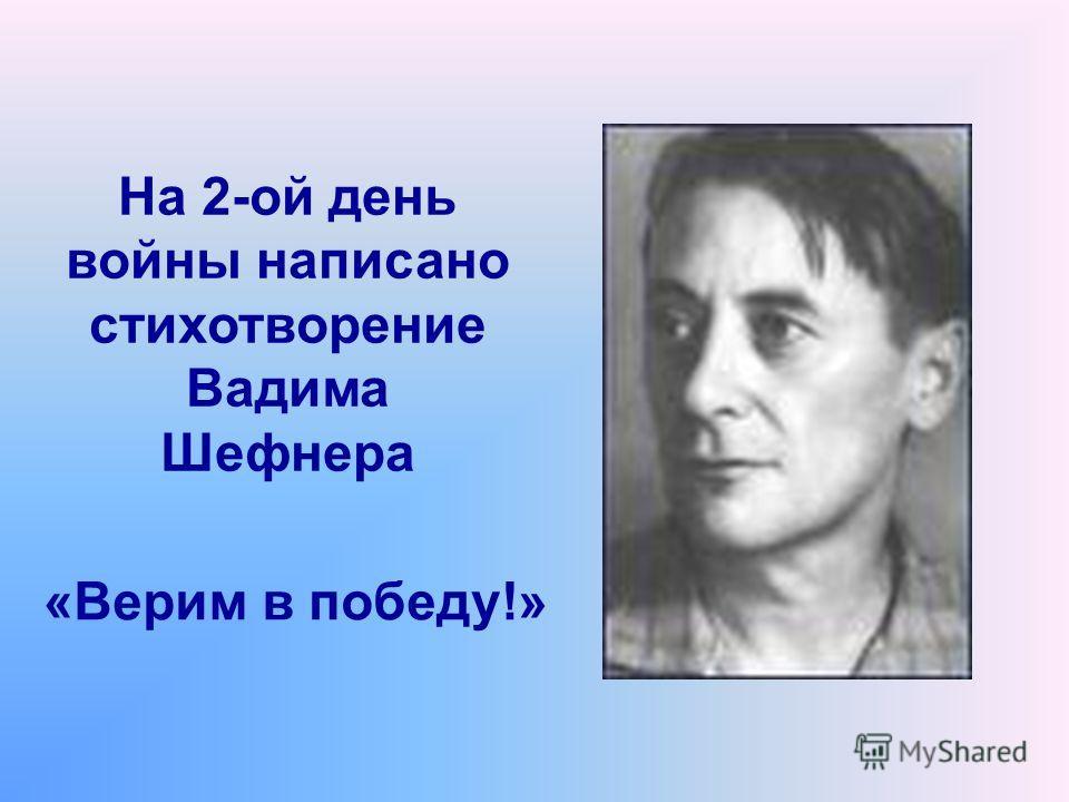 На 2-ой день войны написано стихотворение Вадима Шефнера «Верим в победу!»