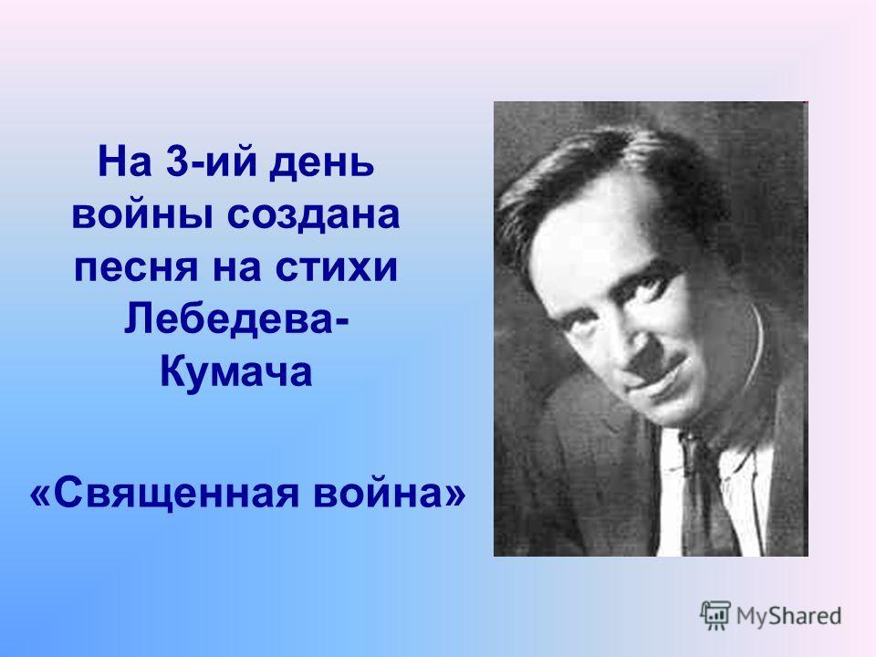 На 3-ий день войны создана песня на стихи Лебедева- Кумача «Священная война»