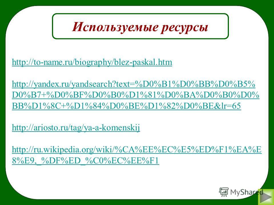 Используемые ресурсы http://to-name.ru/biography/blez-paskal.htm http://yandex.ru/yandsearch?text=%D0%B1%D0%BB%D0%B5% D0%B7+%D0%BF%D0%B0%D1%81%D0%BA%D0%B0%D0% BB%D1%8C+%D1%84%D0%BE%D1%82%D0%BE&lr=65 http://ariosto.ru/tag/ya-a-komenskij http://ru.wiki
