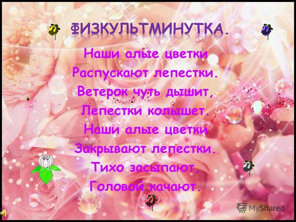 Наши алые цветки Распускают лепестки. Ветерок чуть дышит, Лепестки колышет. Наши алые цветки Закрывают лепестки. Тихо засыпают, Головой качают.