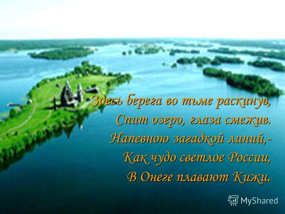 Здесь берега во тьме раскинув, Спит озеро, глаза смежив. Напевною загадкой линий,- Как чудо светлое России, В Онеге плавают Кижи.