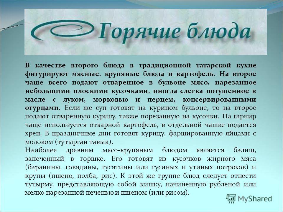 В качестве второго блюда в традиционной татарской кухне фигурируют мясные, крупяные блюда и картофель. На второе чаще всего подают отваренное в бульоне мясо, нарезанное небольшими плоскими кусочками, иногда слегка потушенное в масле с луком, морковью