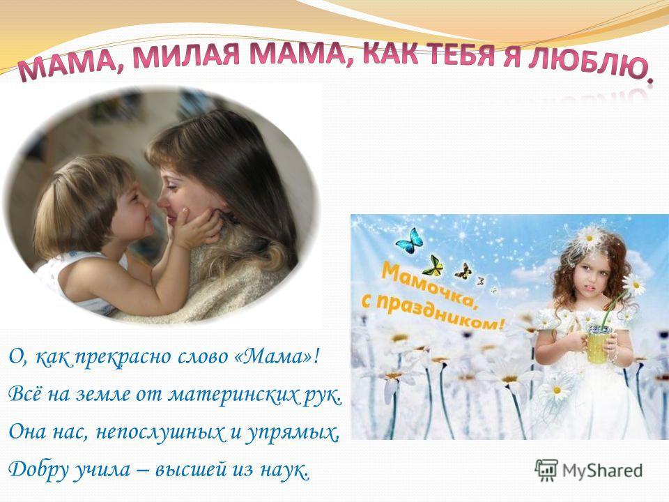 О, как прекрасно слово «Мама»! Всё на земле от материнских рук. Она нас, непослушных и упрямых, Добру учила – высшей из наук.