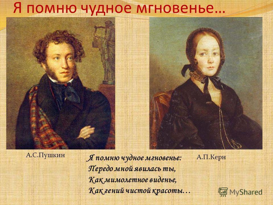 А.С.Пушкин А.П.Керн Я помню чудное мгновенье… Я помню чудное мгновенье: Передо мной явилась ты, Как мимолетное виденье, Как гений чистой красоты…