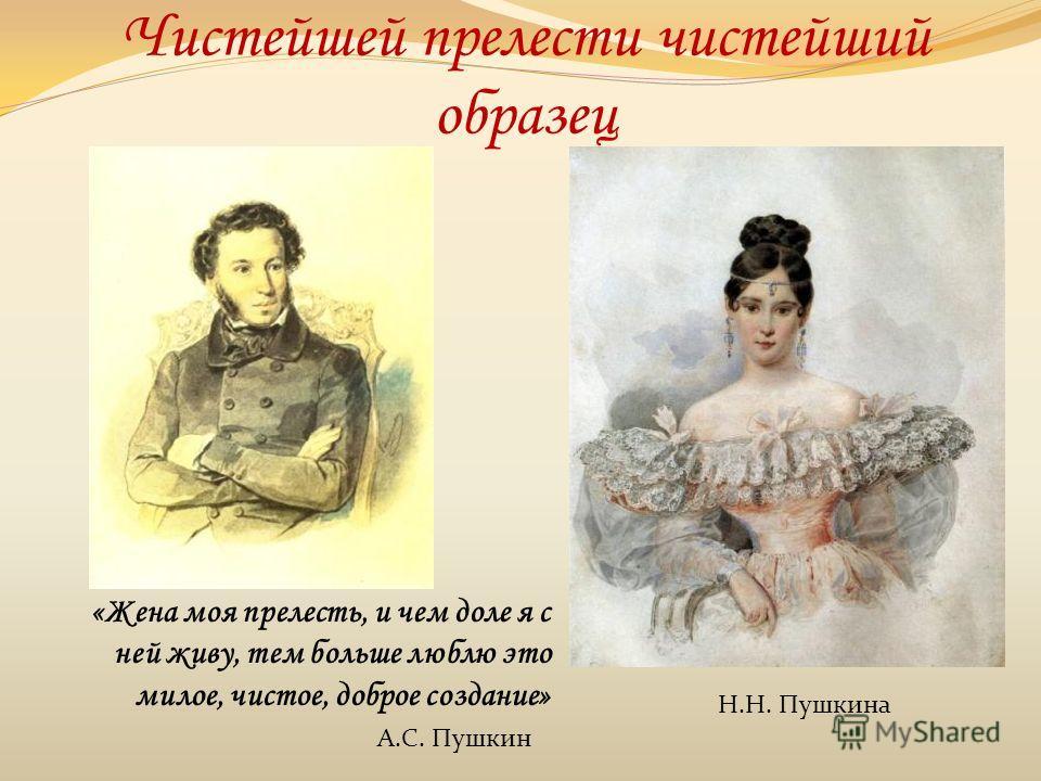 Чистейшей прелести чистейший образец «Жена моя прелесть, и чем доле я с ней живу, тем больше люблю это милое, чистое, доброе создание» А.С. Пушкин Н.Н. Пушкина
