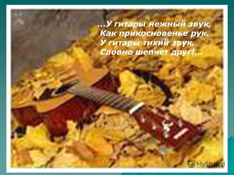 ...У гитары нежный звук, Как прикосновенье рук. У гитары тихий звук, Словно шепчет друг!...