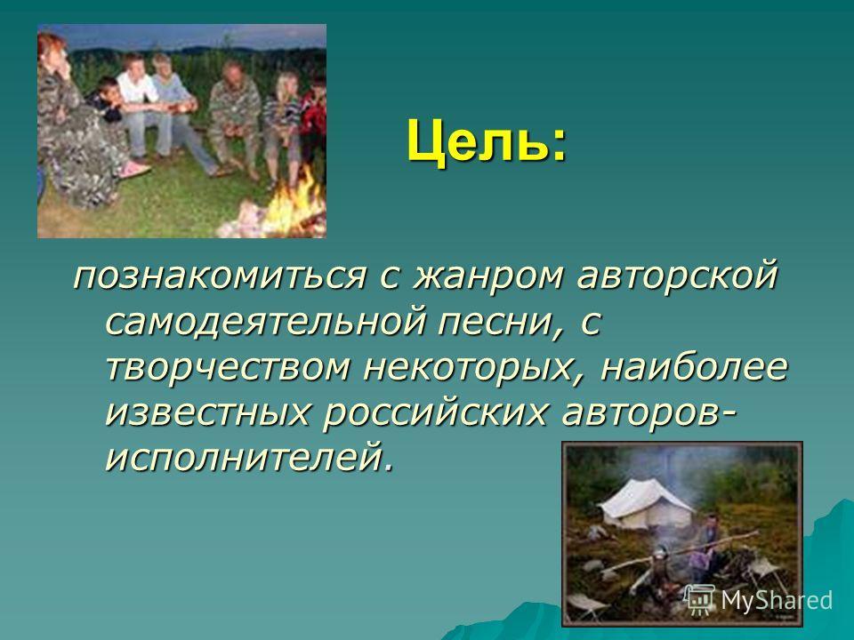 Цель: Цель: познакомиться с жанром авторской самодеятельной песни, с творчеством некоторых, наиболее известных российских авторов- исполнителей.