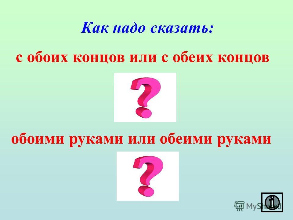 Как надо сказать: с обоих концов или с обеих концов обоими руками или обеими руками