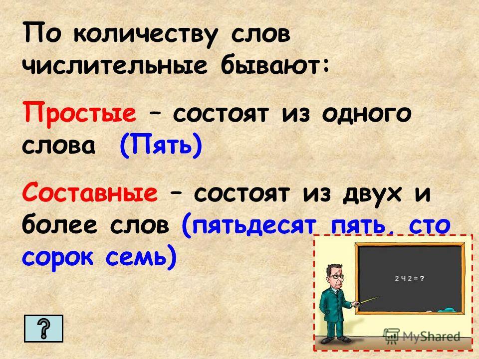 По количеству слов числительные бывают: Простые – состоят из одного слова (Пять) Составные – состоят из двух и более слов (пятьдесят пять, сто сорок семь)
