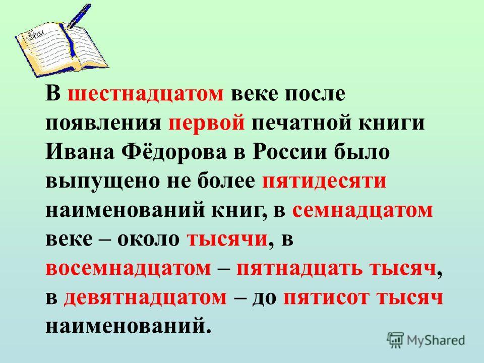 В шестнадцатом веке после появления первой печатной книги Ивана Фёдорова в России было выпущено не более пятидесяти наименований книг, в семнадцатом веке – около тысячи, в восемнадцатом – пятнадцать тысяч, в девятнадцатом – до пятисот тысяч наименова