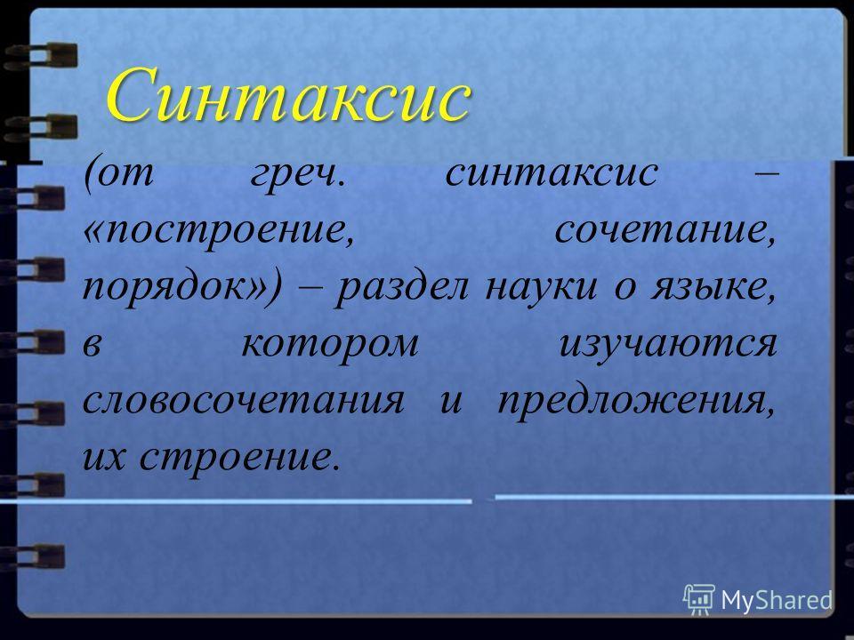 (от греч. синтаксис – «построение, сочетание, порядок») – раздел науки о языке, в котором изучаются словосочетания и предложения, их строение. Синтаксис