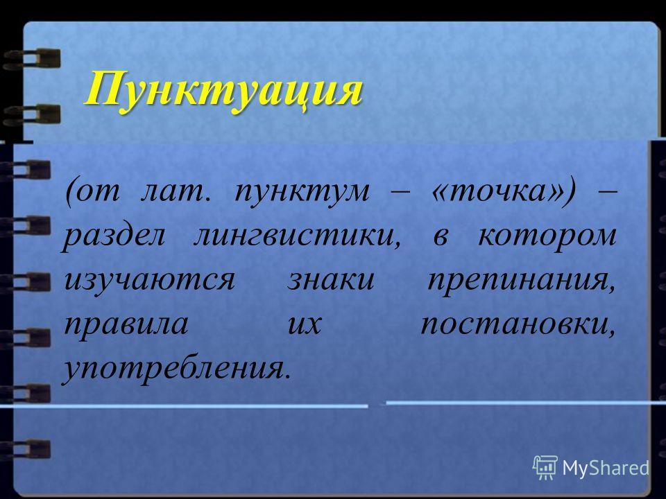 Пунктуация (от лат. пунктум – «точка») – раздел лингвистики, в котором изучаются знаки препинания, правила их постановки, употребления.