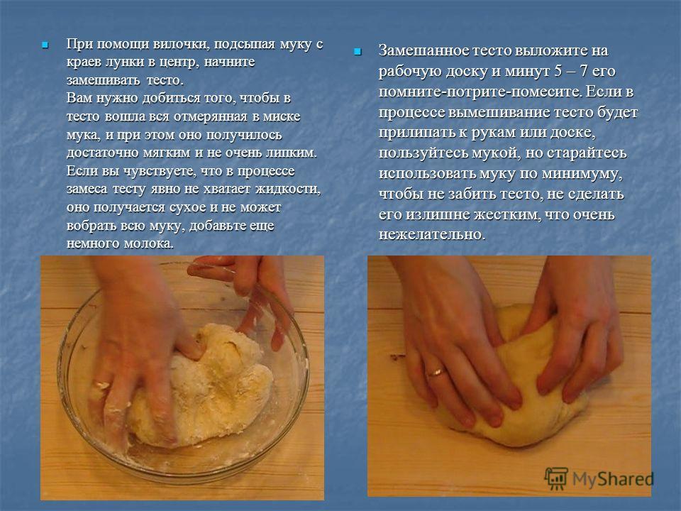 При помощи вилочки, подсыпая муку с краев лунки в центр, начните замешивать тесто. Вам нужно добиться того, чтобы в тесто вошла вся отмерянная в миске мука, и при этом оно получилось достаточно мягким и не очень липким. Если вы чувствуете, что в проц