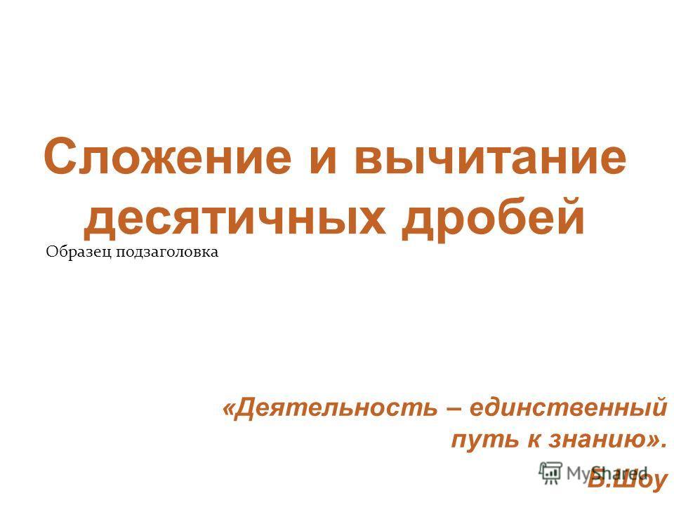 Образец подзаголовка Сложение и вычитание десятичных дробей «Деятельность – единственный путь к знанию». Б.Шоу