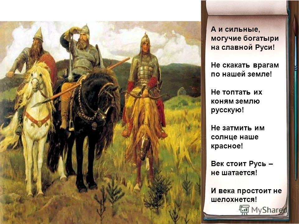А и сильные, могучие богатыри на славной Руси! Не скакать врагам по нашей земле! Не топтать их коням землю русскую! Не затмить им солнце наше красное! Век стоит Русь – не шатается! И века простоит не шелохнется!