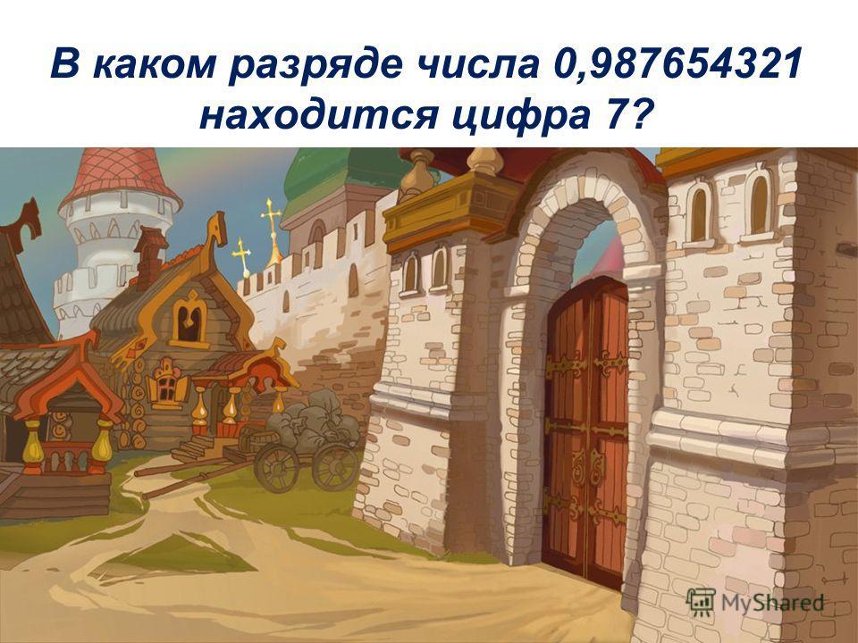 В каком разряде числа 0,987654321 находится цифра 7?