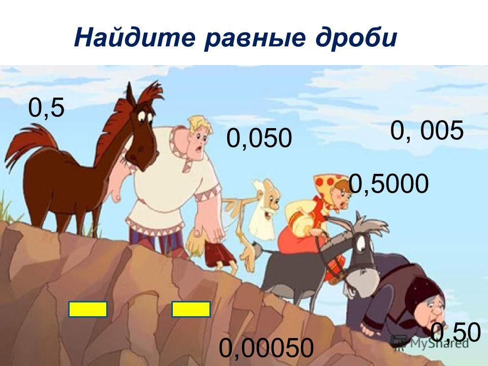 Найдите равные дроби 0,5 0, 005 0,050 0,5000 0,00050 0,50