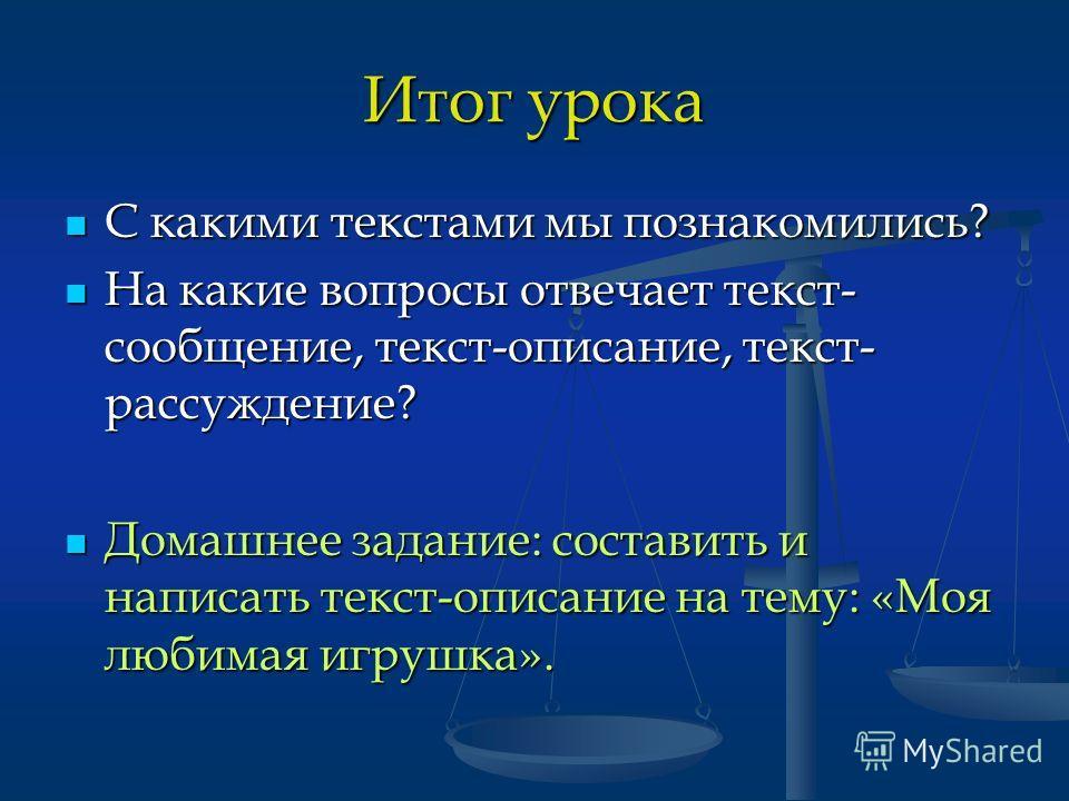 Итог урока С какими текстами мы познакомились? С какими текстами мы познакомились? На какие вопросы отвечает текст- сообщение, текст-описание, текст- рассуждение? На какие вопросы отвечает текст- сообщение, текст-описание, текст- рассуждение? Домашне